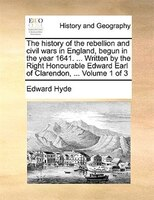 The History Of The Rebellion And Civil Wars In England, Begun In The Year 1641. ... Written By The Right Honourable Edward Earl Of