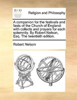 A Companion For The Festivals And Fasts Of The Church Of England: With Collects And Prayers For Each Solemnity. By Robert Nelson,