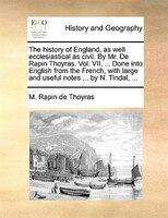 The History Of England, As Well Ecclesiastical As Civil. By Mr. De Rapin Thoyras. Vol. Vii. ... Done Into English From The French,