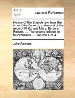 History Of The English Law, From The Time Of The Saxons, To The End Of The Reign Of Philip And Mary. By John Reeves, ... The Secon