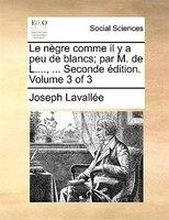 Le Nègre Comme Il Y A Peu De Blancs; Par M. De L...., ... Seconde Édition. Volume 3 Of 3