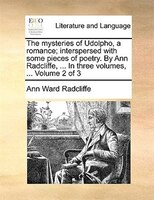 The Mysteries Of Udolpho, A Romance; Interspersed With Some Pieces Of Poetry. By Ann Radcliffe, ... In Three Volumes, ...  Volume