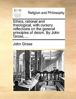 Ethics, Rational And Theological, With Cursory Reflections On The General Principles Of Deism. By John Grose, ...