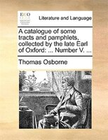 A Catalogue Of Some Tracts And Pamphlets, Collected By The Late Earl Of Oxford: ... Number V. ...