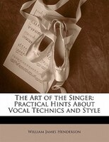 The Art Of The Singer: Practical Hints About Vocal Technics And Style