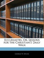 Ecclesiastes, Or, Lessons For The Christian's Daily Walk