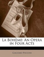 La Bohème: An Opera In Four Acts