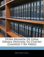 Doña Brianda De Luna: Drama Original En Cuatro Cuadros Y En Verso