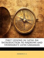 First Lessons In Latin: An Introduction To Andrews And Stoddard's Latin Grammar