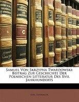 Samuel Von Skrzypna Twardowski: Beitrag Zur Geschichte Der Polnischen Litteratur Des Xvii. Jahrhunderts