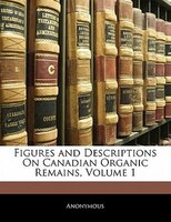 Figures And Descriptions On Canadian Organic Remains, Volume 1
