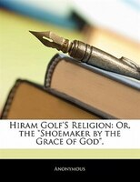 Hiram Golf's Religion: Or, The Shoemaker By The Grace Of God.
