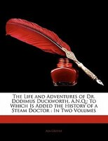The Life And Adventures Of Dr. Dodimus Duckworth, A.n.q.: To Which Is Added The History Of A Steam Doctor : In Two Volumes