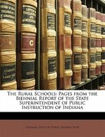 The Rural Schools: Pages from the Biennial Report of the State Superintendent of Public Instruction of Indiana