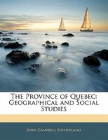 The Province Of Quebec: Geographical And Social Studies