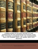 Correlation of Studies: Report of Sub-Committee of the Committee of Fifteen, Com. Wm. T. Harris, Chairman, Supt. J.M. Green