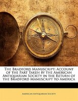 The Bradford Manuscript: Account Of The Part Taken By The American Antiquarian Society In The Return Of The Bradford Manuscr