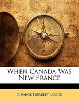 When Canada Was New France