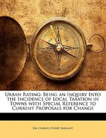 Urban Rating: Being An Inquiry Into The Incidence Of Local Taxation In Towns With Special Reference To Current Pr