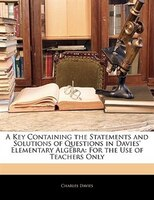A Key Containing The Statements And Solutions Of Questions In Davies' Elementary Algebra: For The Use Of Teachers Only