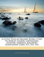 A Little Tour In Ireland: Being A Visit To Dublin, Galway, Connamara, Athlone, Limerick, Killarney, Glengarriff, Cork, Etc. E