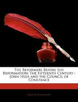 The Reformers Before the Reformation: The Fifteenth Century : John Huss and the Council of Constance
