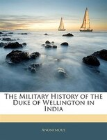 The Military History Of The Duke Of Wellington In India