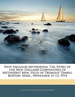 New England Methodism: The Story Of The New England Convention Of Methodist Men, Held In Tremont Temple, Boston, Mass., No