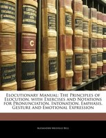 Elocutionary Manual: The Principles Of Elocution, With Exercises And Notations For Pronunciation, Intonation, Emphasis,