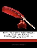 Neues Preussisches Adels-lexicon: Oder Genealogische Und Diplomatische Nachrichten ... ; Supplement-Band, Zweite Ausgabe