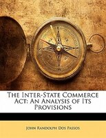 The Inter-state Commerce Act: An Analysis Of Its Provisions