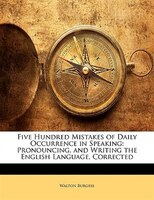 Five Hundred Mistakes Of Daily Occurrence In Speaking: Pronouncing, And Writing The English Language, Corrected