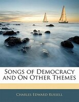 Songs Of Democracy And On Other Themes - Charles Edward Russell