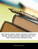 Six Selections From Irving's Sketch-book: With Notes, Questions, Etc.; For Home And School Use