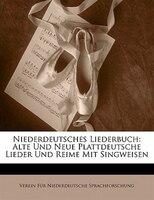 Niederdeutsches Liederbuch: Alte Und Neue Plattdeutsche Lieder Und Reime Mit Singweisen