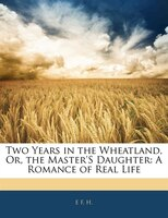 Two Years in the Wheatland, Or, the Master'S Daughter: A Romance of Real Life