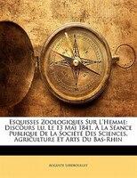 Esquisses Zoologiques Sur L'hemme: Discours Lu, Le 13 Mai 1841, À La Séance Publique De La Société - Auguste Lereboullet