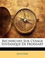 Recherches Sur L'usage Syntaxique De Froissart - Julius Riese