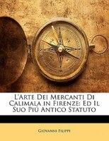 L'Arte Dei Mercanti Di Calimala in Firenze: Ed Il Suo Piú Antico Statuto