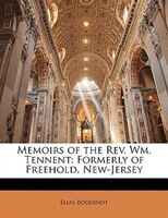 Memoirs Of The Rev. Wm. Tennent: Formerly Of Freehold, New-jersey