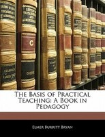 The Basis Of Practical Teaching: A Book In Pedagogy
