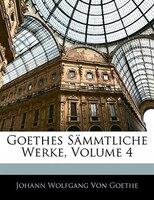 Goethes Sämmtliche Werke, Volume 4 - Johann Wolfgang von Goethe