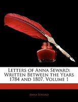 Letters Of Anna Seward: Written Between The Years 1784 And 1807, Volume 1 - Anna Seward