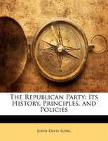 The Republican Party: Its History, Principles, and Policies