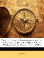 The History Of England From The Invasion Of Julius Caesar To The Abdication Of James The Second