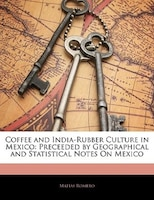 Coffee And India-rubber Culture In Mexico: Preceeded By Geographical And Statistical Notes On Mexico