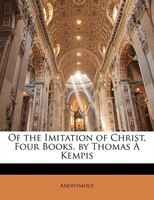 Of the Imitation of Christ, Four Books, by Thomas À Kempis