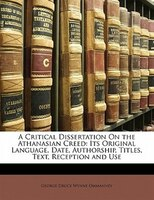 A Critical Dissertation On The Athanasian Creed: Its Original Language, Date, Authorship, Titles, Text, Reception And Use