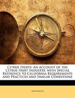 Citrus Fruits: An Account of the Citrus Fruit Industry, with Special Reference to California Requirements and Prac