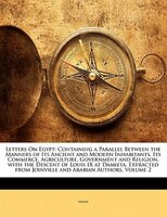 Letters On Egypt: Containing A Parallel Between The Manners Of Its Ancient And Modern Inhabitants, Its Commerce, Agri